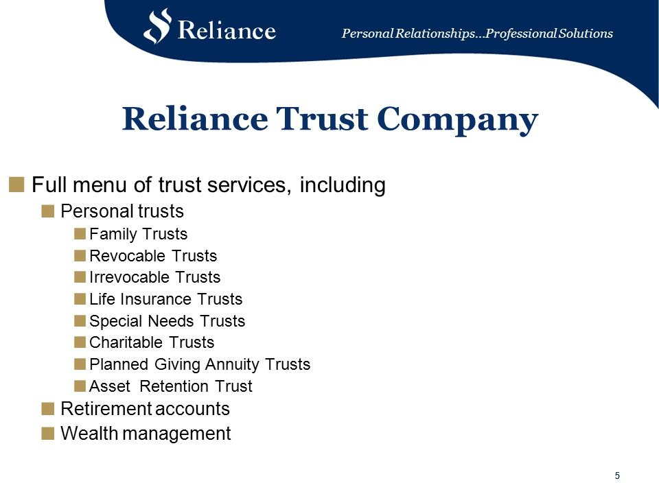 Personal Relationships…Professional Solutions 55 Reliance Trust Company ■ Full menu of trust services, including ■ Personal trusts ■ Family Trusts ■ Revocable Trusts ■ Irrevocable Trusts ■ Life Insurance Trusts ■ Special Needs Trusts ■ Charitable Trusts ■ Planned Giving Annuity Trusts ■ Asset Retention Trust ■ Retirement accounts ■ Wealth management