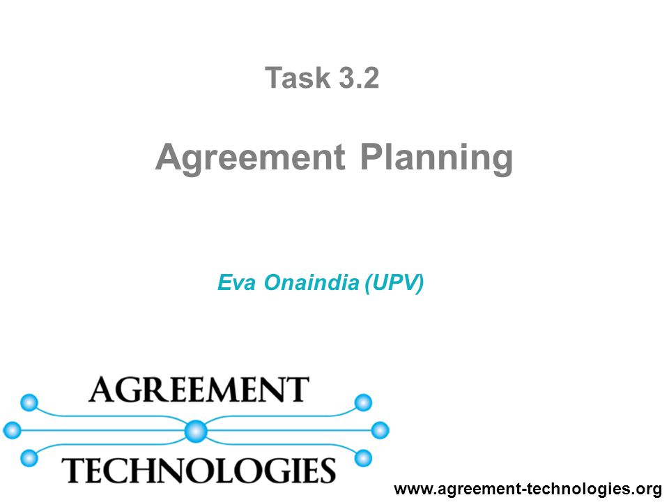 Eva Onaindia (UPV) Agreement Planning www.agreement-technologies.org Task 3.2