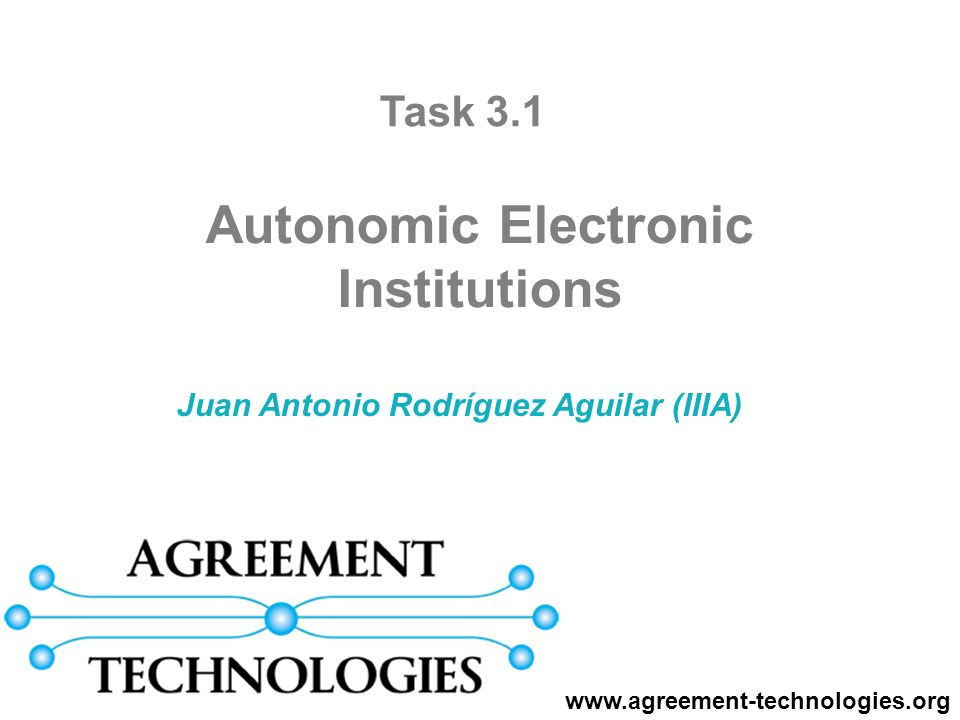 Juan Antonio Rodríguez Aguilar (IIIA) Autonomic Electronic Institutions www.agreement-technologies.org Task 3.1