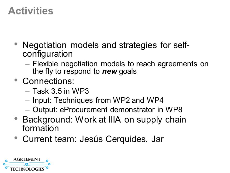 Activities Negotiation models and strategies for self- configuration –Flexible negotiation models to reach agreements on the fly to respond to new goals Connections: –Task 3.5 in WP3 –Input: Techniques from WP2 and WP4 –Output: eProcurement demonstrator in WP8 Background: Work at IIIA on supply chain formation Current team: Jesús Cerquides, Jar
