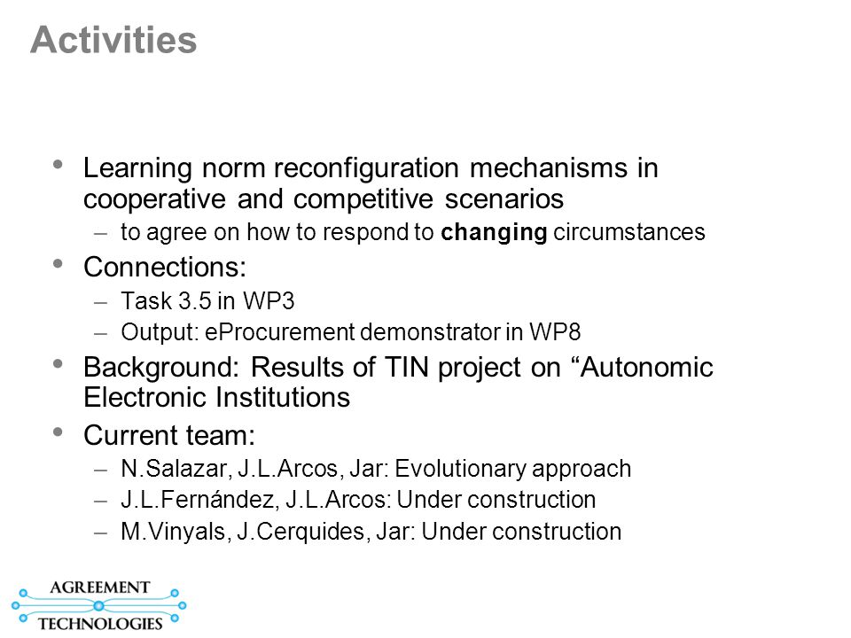 Activities Learning norm reconfiguration mechanisms in cooperative and competitive scenarios –to agree on how to respond to changing circumstances Connections: –Task 3.5 in WP3 –Output: eProcurement demonstrator in WP8 Background: Results of TIN project on Autonomic Electronic Institutions Current team: –N.Salazar, J.L.Arcos, Jar: Evolutionary approach –J.L.Fernández, J.L.Arcos: Under construction –M.Vinyals, J.Cerquides, Jar: Under construction