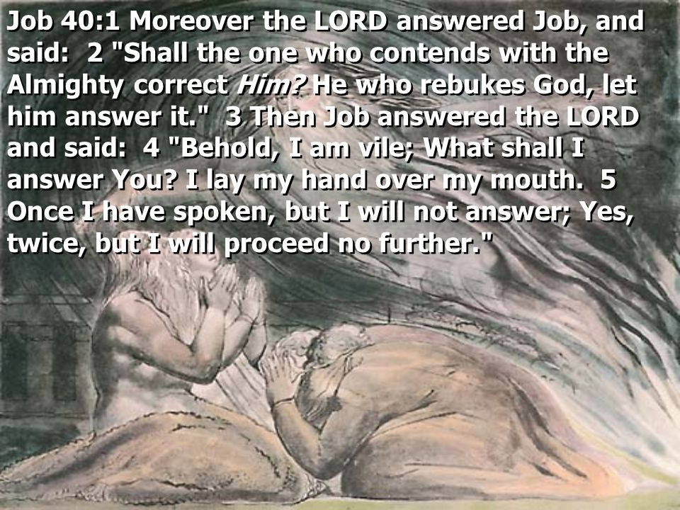 Job 40:1 Moreover the LORD answered Job, and said: 2 Shall the one who contends with the Almighty correct Him.