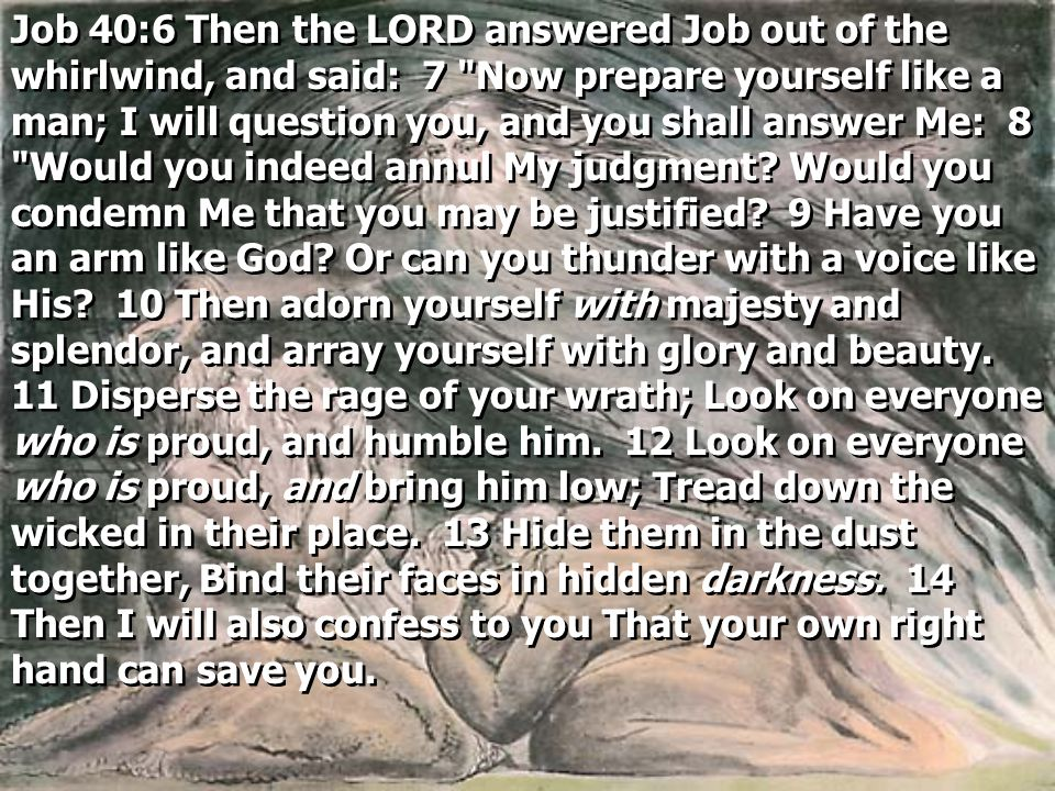 Job 40:6 Then the LORD answered Job out of the whirlwind, and said: 7 Now prepare yourself like a man; I will question you, and you shall answer Me: 8 Would you indeed annul My judgment.