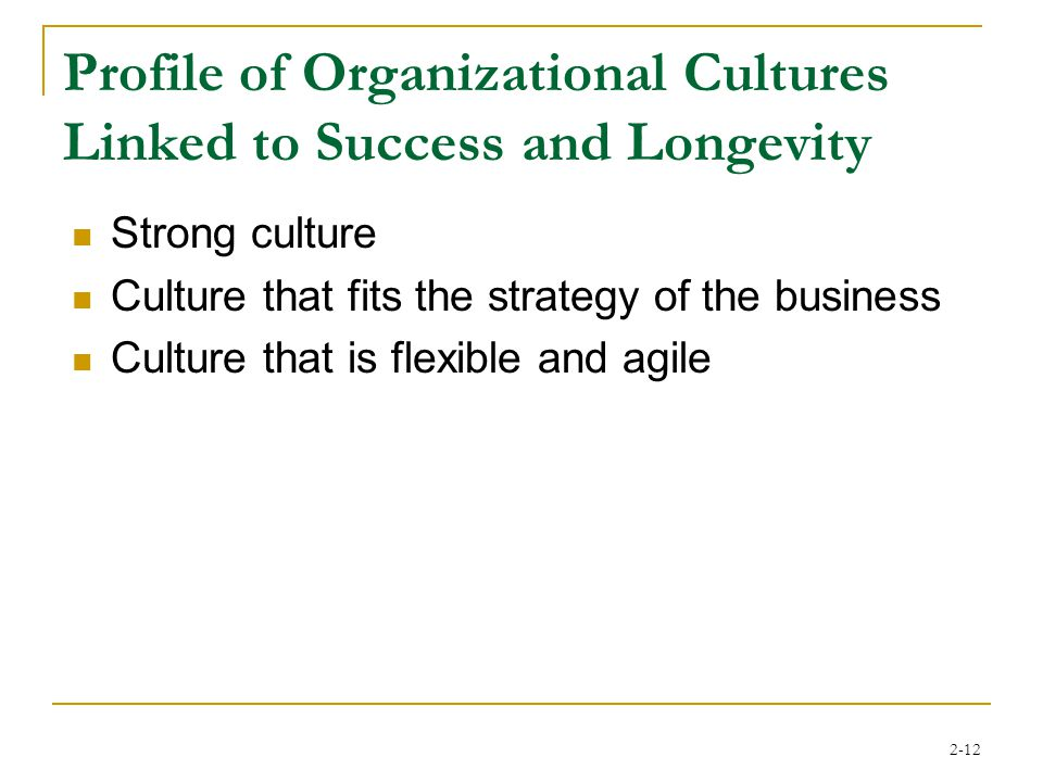2-12 Profile of Organizational Cultures Linked to Success and Longevity Strong culture Culture that fits the strategy of the business Culture that is flexible and agile