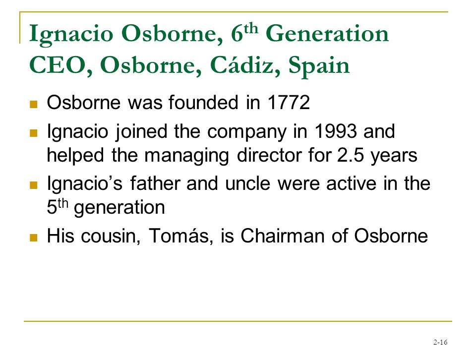 2-16 Ignacio Osborne, 6 th Generation CEO, Osborne, Cádiz, Spain Osborne was founded in 1772 Ignacio joined the company in 1993 and helped the managing director for 2.5 years Ignacio's father and uncle were active in the 5 th generation His cousin, Tomás, is Chairman of Osborne