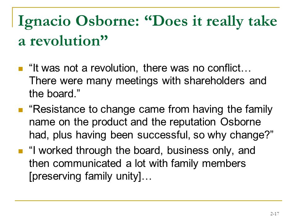 2-17 Ignacio Osborne: Does it really take a revolution It was not a revolution, there was no conflict… There were many meetings with shareholders and the board. Resistance to change came from having the family name on the product and the reputation Osborne had, plus having been successful, so why change? I worked through the board, business only, and then communicated a lot with family members [preserving family unity]…