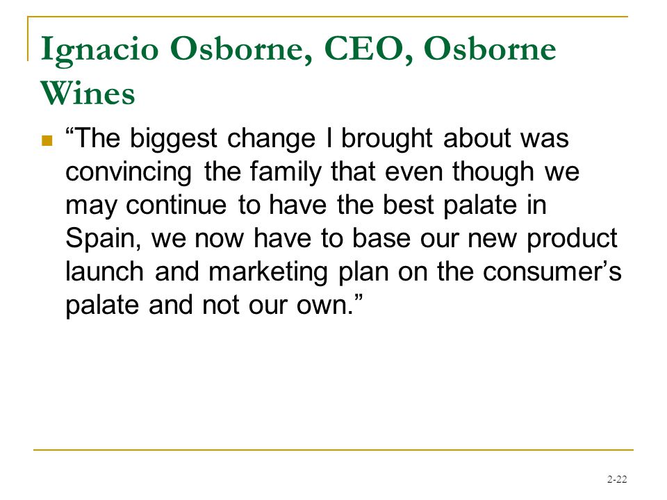2-22 Ignacio Osborne, CEO, Osborne Wines The biggest change I brought about was convincing the family that even though we may continue to have the best palate in Spain, we now have to base our new product launch and marketing plan on the consumer's palate and not our own.