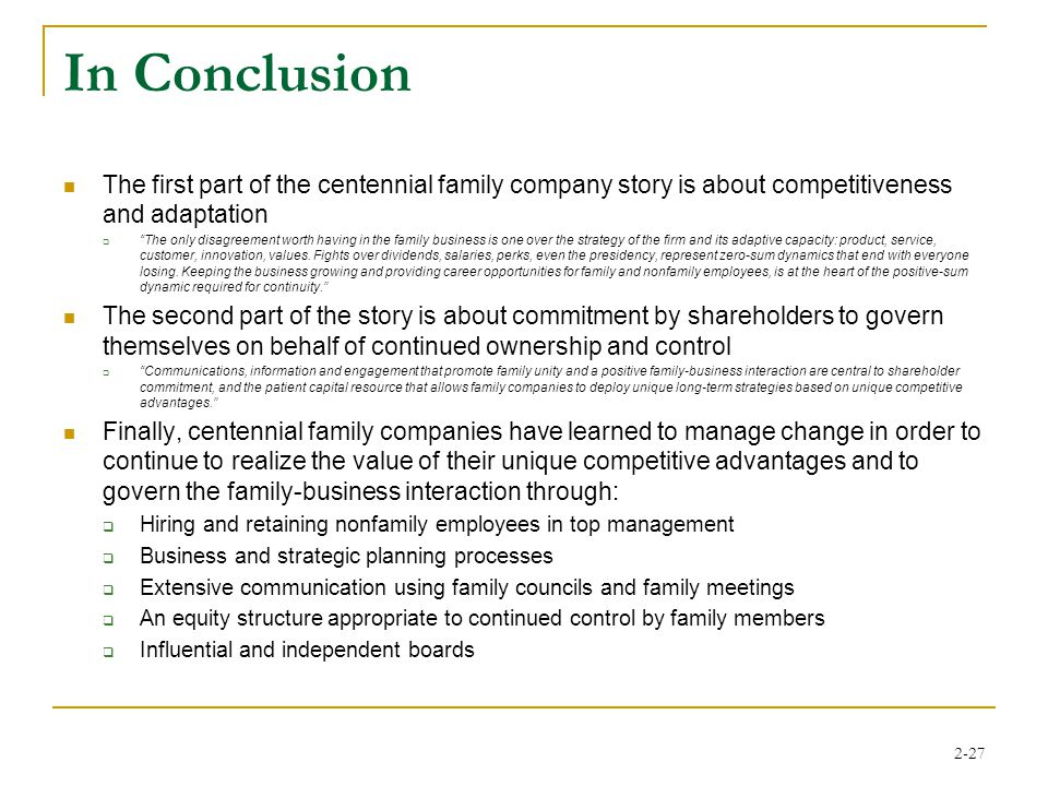 2-27 In Conclusion The first part of the centennial family company story is about competitiveness and adaptation  The only disagreement worth having in the family business is one over the strategy of the firm and its adaptive capacity: product, service, customer, innovation, values.