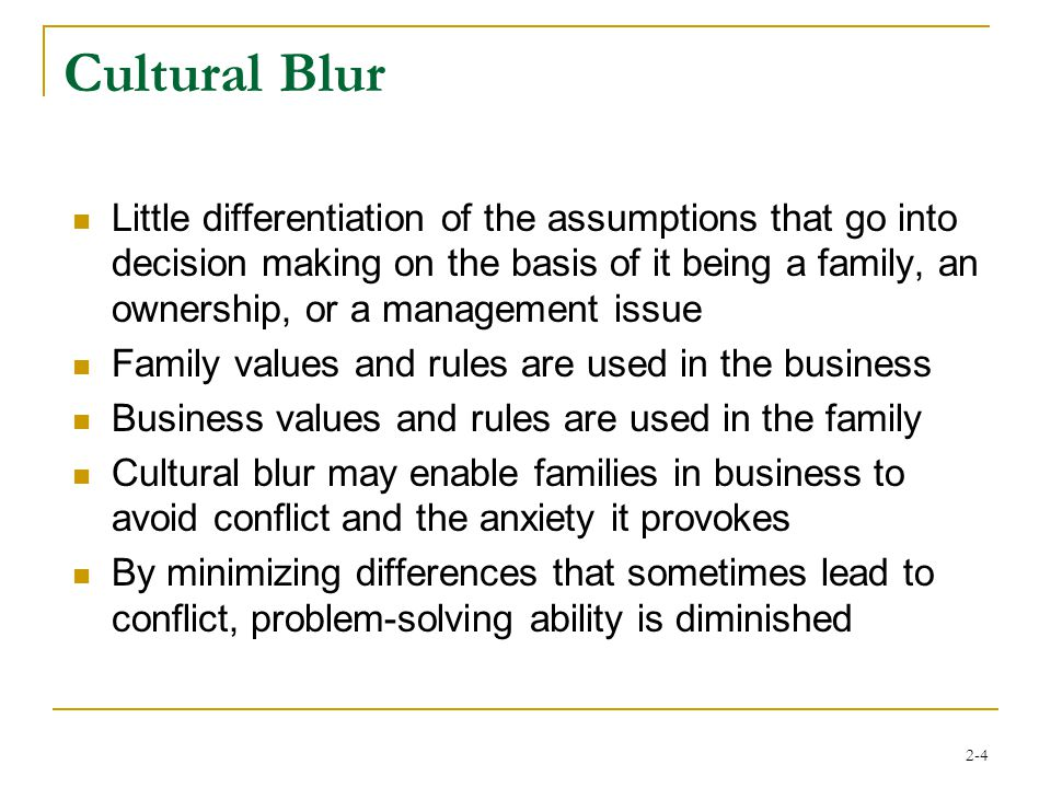 2-4 Cultural Blur Little differentiation of the assumptions that go into decision making on the basis of it being a family, an ownership, or a management issue Family values and rules are used in the business Business values and rules are used in the family Cultural blur may enable families in business to avoid conflict and the anxiety it provokes By minimizing differences that sometimes lead to conflict, problem-solving ability is diminished