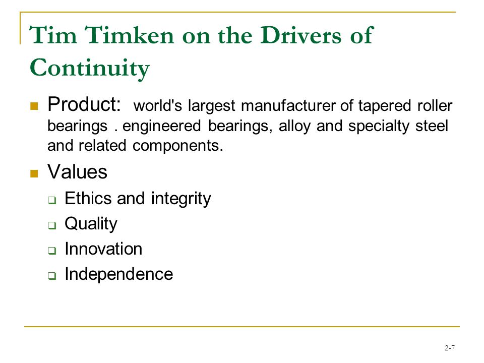 2-8 Tim Timken His developmental track included:  Operations and sales assignments in field locations in Europe and Latin America  Corporate assignment as director of strategic planning  Currently the president of the steel division  Member of operating committee  Member of the board of directors His father and uncle (4 th generation) remain active in the business