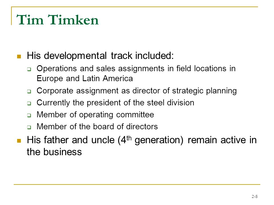 2-8 Tim Timken His developmental track included:  Operations and sales assignments in field locations in Europe and Latin America  Corporate assignment as director of strategic planning  Currently the president of the steel division  Member of operating committee  Member of the board of directors His father and uncle (4 th generation) remain active in the business