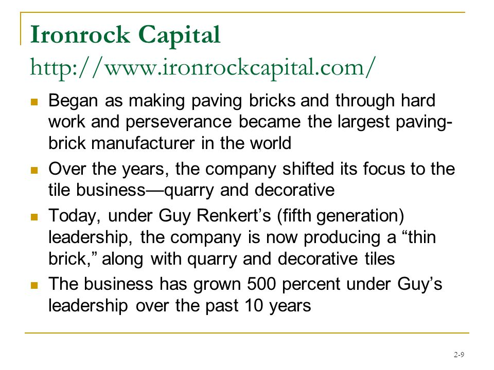 2-9 Ironrock Capital http://www.ironrockcapital.com/ Began as making paving bricks and through hard work and perseverance became the largest paving- brick manufacturer in the world Over the years, the company shifted its focus to the tile business—quarry and decorative Today, under Guy Renkert's (fifth generation) leadership, the company is now producing a thin brick, along with quarry and decorative tiles The business has grown 500 percent under Guy's leadership over the past 10 years