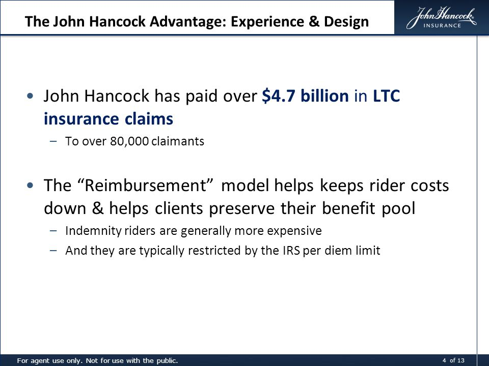 The John Hancock Advantage: Experience & Design John Hancock has paid over $4.7 billion in LTC insurance claims –To over 80,000 claimants The Reimbursement model helps keeps rider costs down & helps clients preserve their benefit pool –Indemnity riders are generally more expensive –And they are typically restricted by the IRS per diem limit For agent use only.