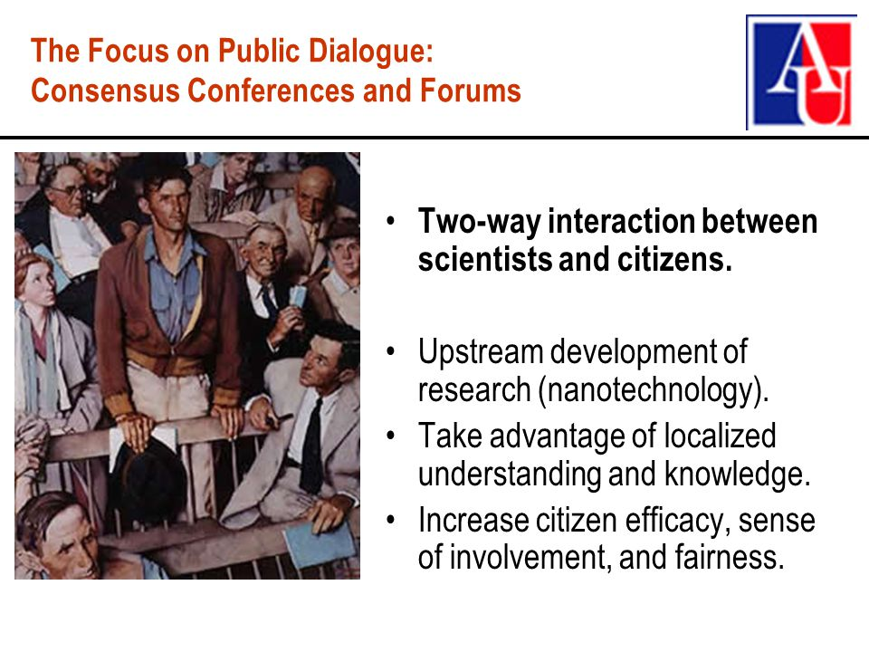 The Focus on Public Dialogue: Consensus Conferences and Forums Two-way interaction between scientists and citizens.