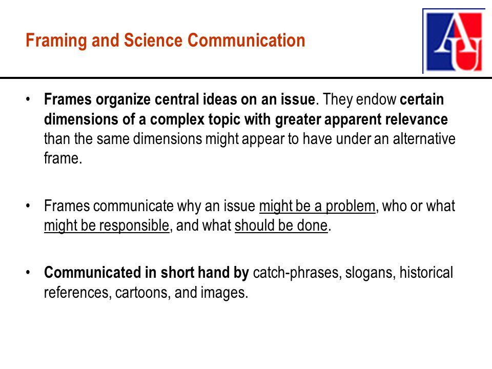 Framing and Science Communication Frames organize central ideas on an issue.