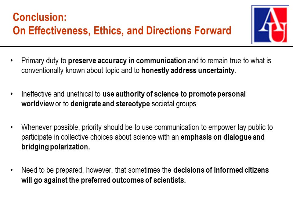 Conclusion: On Effectiveness, Ethics, and Directions Forward Primary duty to preserve accuracy in communication and to remain true to what is conventionally known about topic and to honestly address uncertainty.