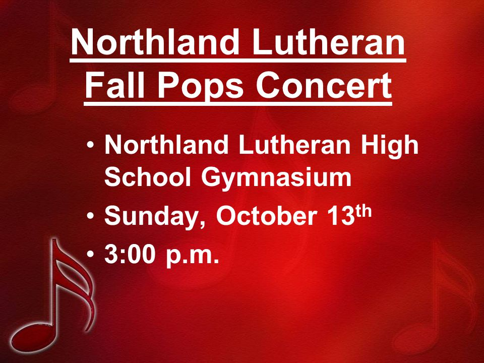 Northland Lutheran Fall Pops Concert Northland Lutheran High School Gymnasium Sunday, October 13 th 3:00 p.m.