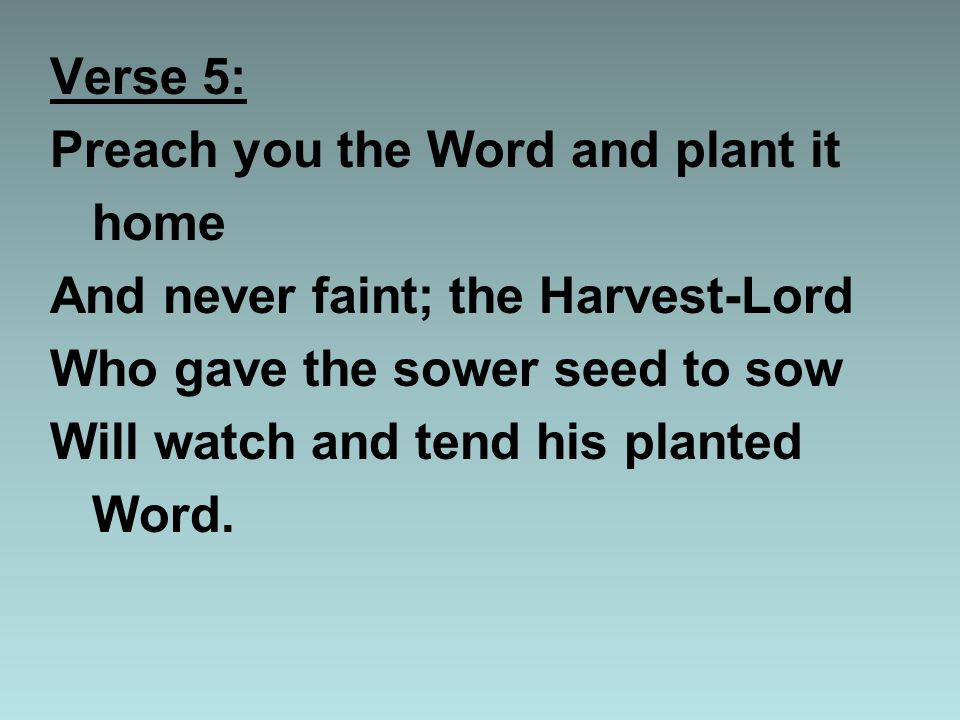 Verse 5: Preach you the Word and plant it home And never faint; the Harvest-Lord Who gave the sower seed to sow Will watch and tend his planted Word.