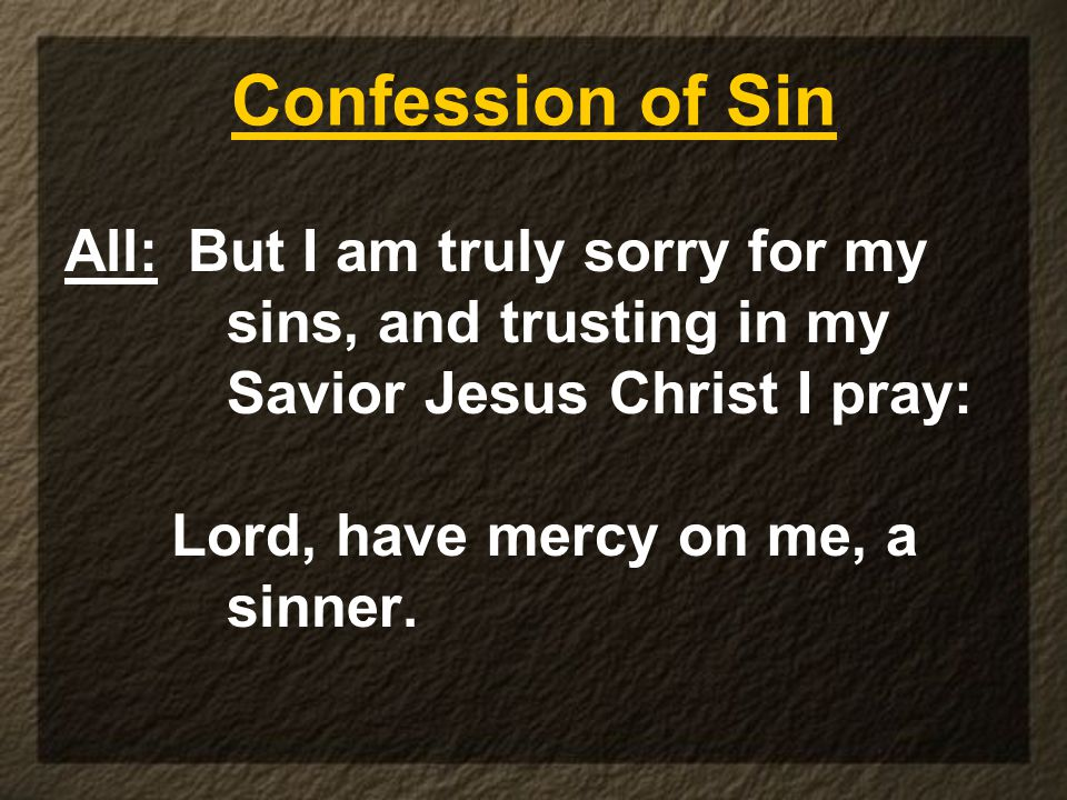 Confession of Sin All: But I am truly sorry for my sins, and trusting in my Savior Jesus Christ I pray: Lord, have mercy on me, a sinner.