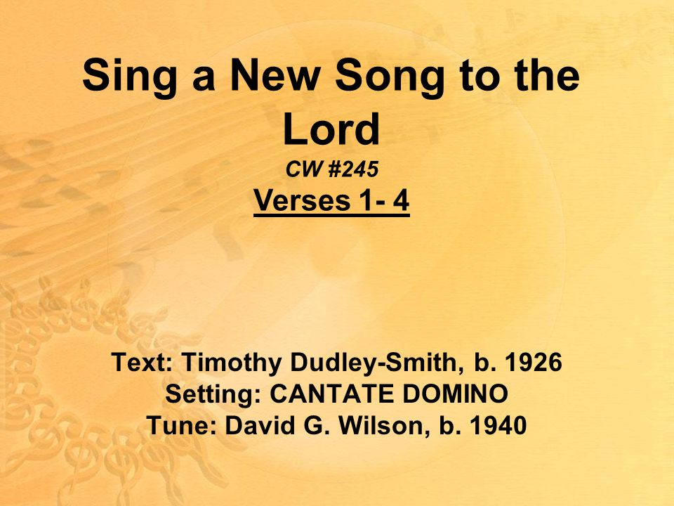 Sing a New Song to the Lord CW #245 Verses 1- 4 Text: Timothy Dudley-Smith, b.