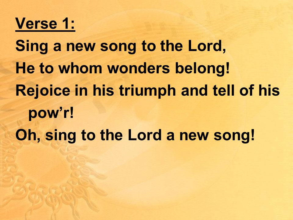 Verse 1: Sing a new song to the Lord, He to whom wonders belong.
