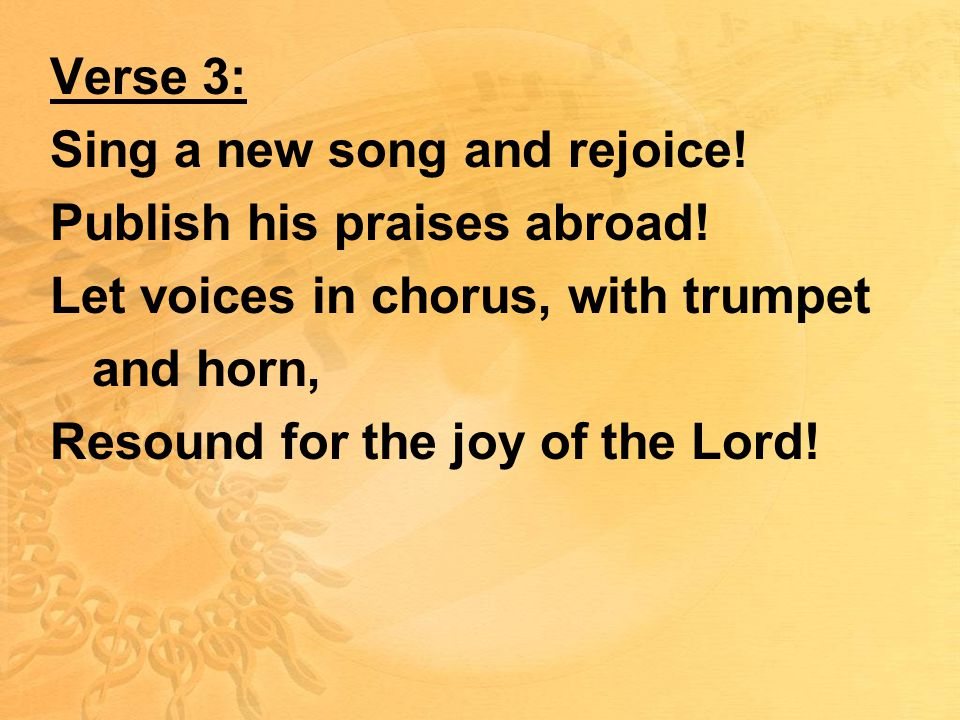 Verse 3: Sing a new song and rejoice. Publish his praises abroad.