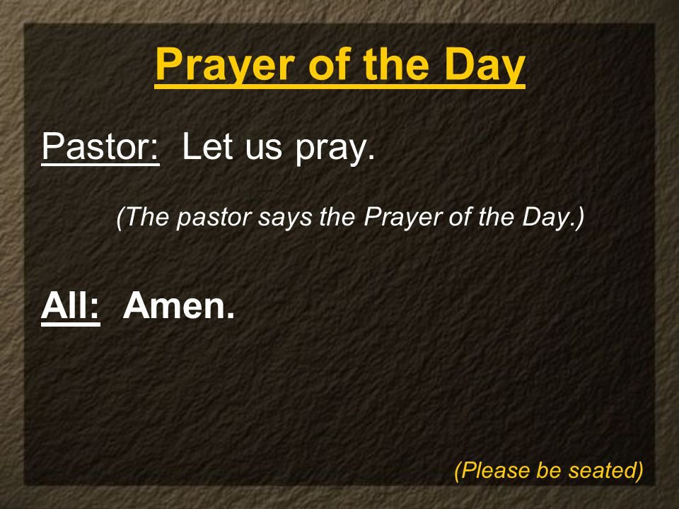 Prayer of the Day Pastor: Let us pray. (The pastor says the Prayer of the Day.) All: Amen.