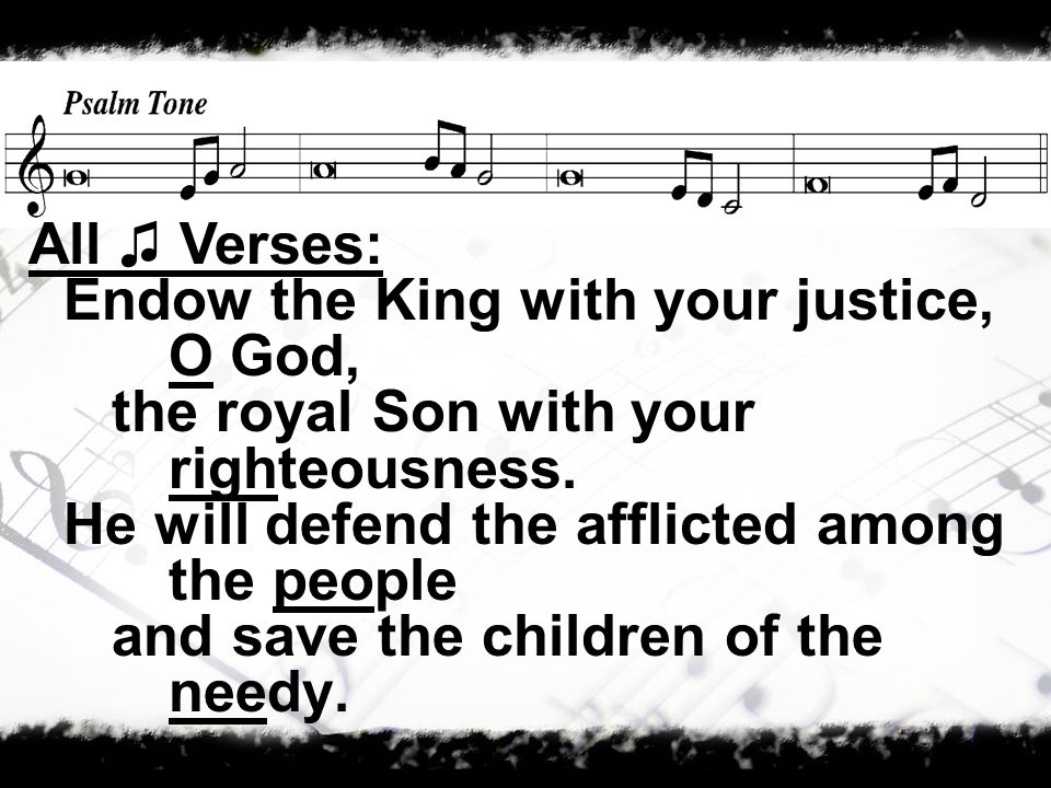 Endow the King with your justice, O God, the royal Son with your righteousness.