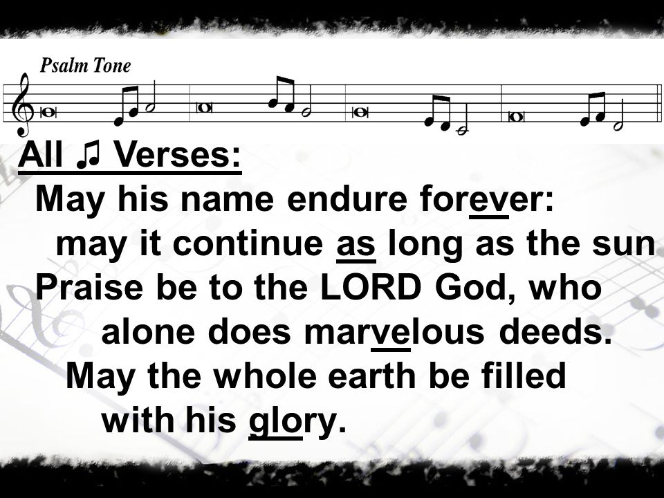 May his name endure forever: may it continue as long as the sun Praise be to the LORD God, who alone does marvelous deeds.