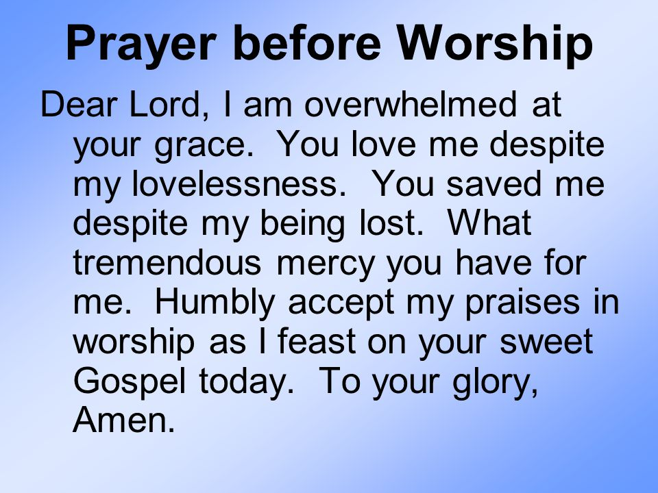 Prayer before Worship Dear Lord, I am overwhelmed at your grace.