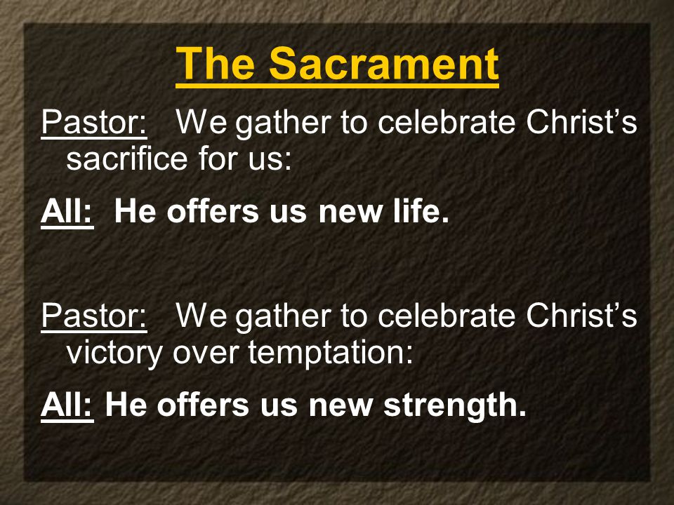 The Sacrament Pastor: We gather to celebrate Christ's sacrifice for us: All: He offers us new life.
