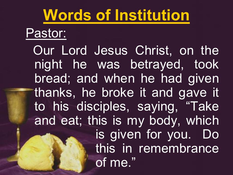 Words of Institution Pastor: Our Lord Jesus Christ, on the night he was betrayed, took bread; and when he had given thanks, he broke it and gave it to his disciples, saying, Take and eat; this is my body, which is given for you.