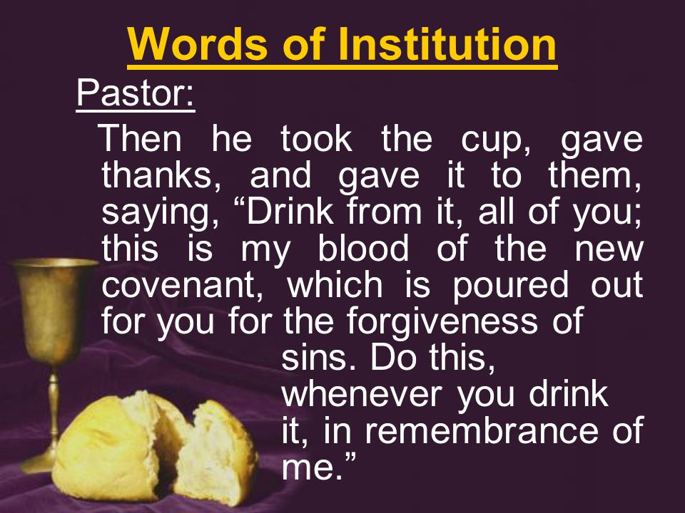 Words of Institution Pastor: Then he took the cup, gave thanks, and gave it to them, saying, Drink from it, all of you; this is my blood of the new covenant, which is poured out for you for the forgiveness of sins.