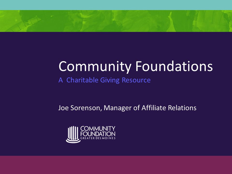 Community Foundations A Charitable Giving Resource Joe Sorenson, Manager of Affiliate Relations