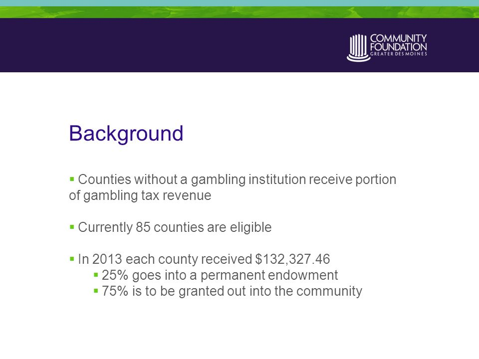 Background  Counties without a gambling institution receive portion of gambling tax revenue  Currently 85 counties are eligible  In 2013 each county received $132,327.46  25% goes into a permanent endowment  75% is to be granted out into the community