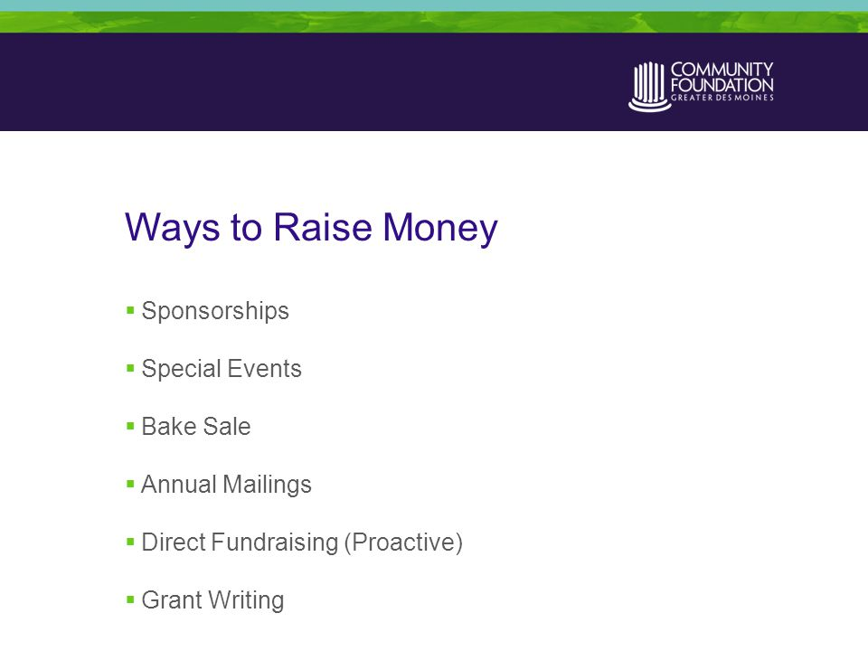 Ways to Raise Money  Sponsorships  Special Events  Bake Sale  Annual Mailings  Direct Fundraising (Proactive)  Grant Writing