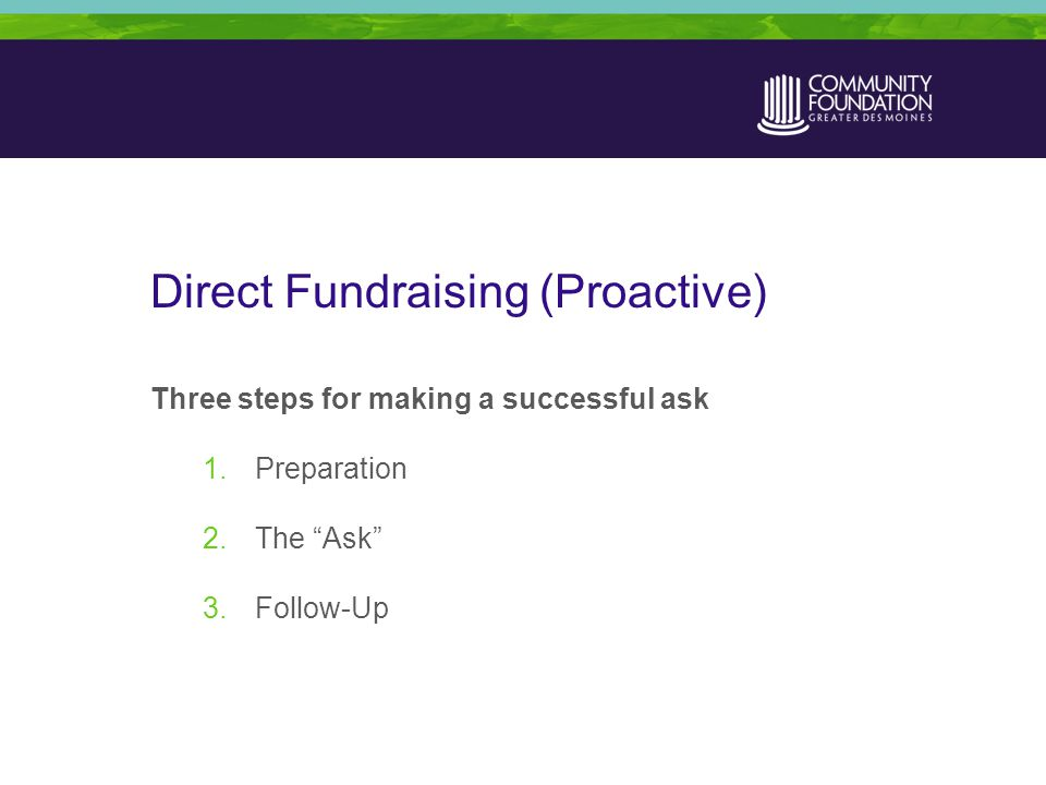 Direct Fundraising (Proactive) Three steps for making a successful ask 1.Preparation 2.The Ask 3.Follow-Up