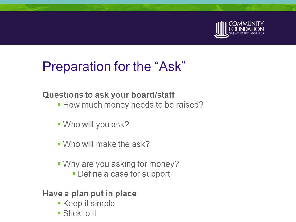 Preparation for the Ask Questions to ask your board/staff  How much money needs to be raised.