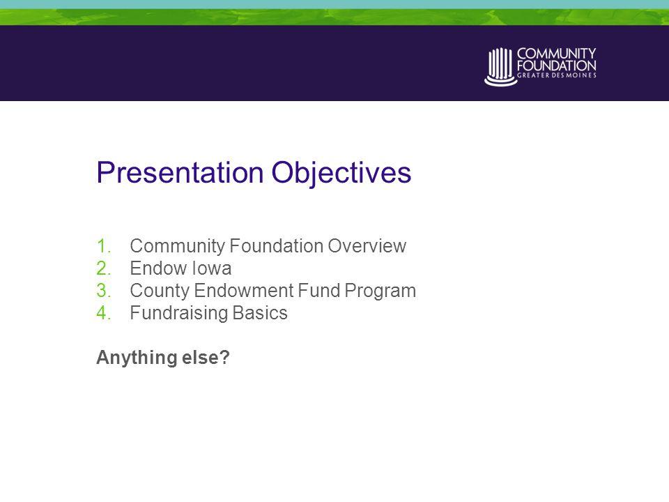 Presentation Objectives 1.Community Foundation Overview 2.Endow Iowa 3.County Endowment Fund Program 4.Fundraising Basics Anything else