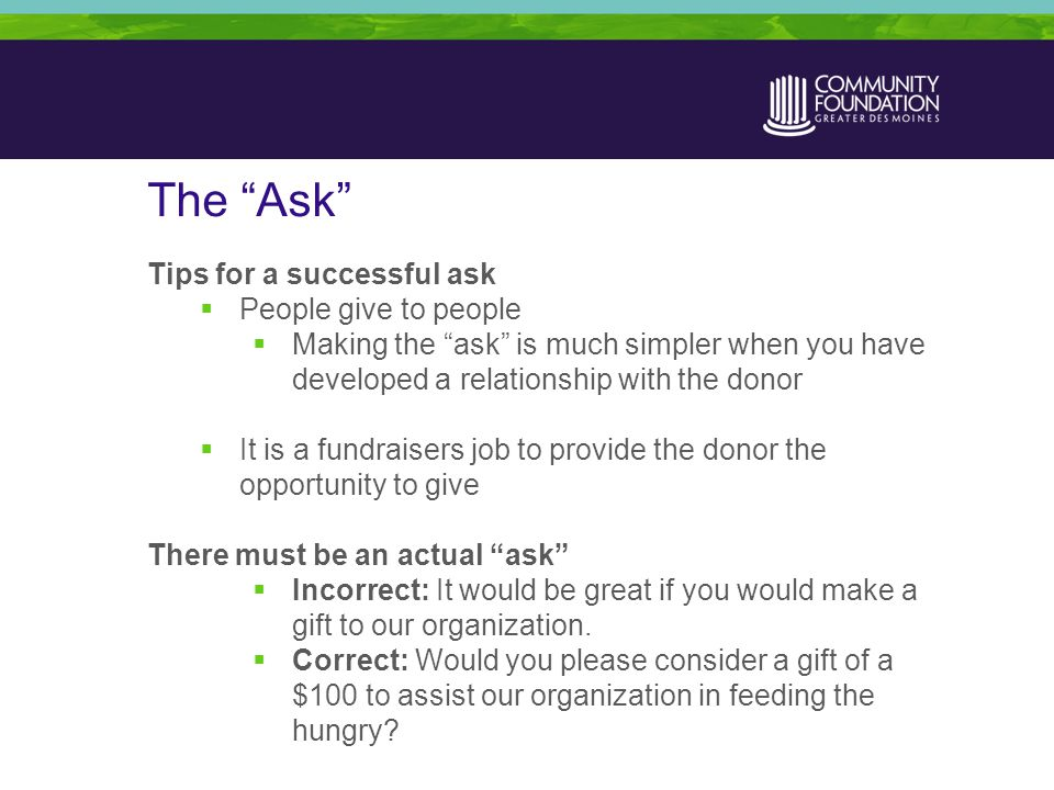 The Ask Tips for a successful ask  People give to people  Making the ask is much simpler when you have developed a relationship with the donor  It is a fundraisers job to provide the donor the opportunity to give There must be an actual ask  Incorrect: It would be great if you would make a gift to our organization.