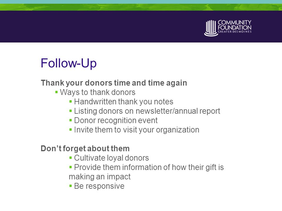 Follow-Up Thank your donors time and time again  Ways to thank donors  Handwritten thank you notes  Listing donors on newsletter/annual report  Donor recognition event  Invite them to visit your organization Don't forget about them  Cultivate loyal donors  Provide them information of how their gift is making an impact  Be responsive