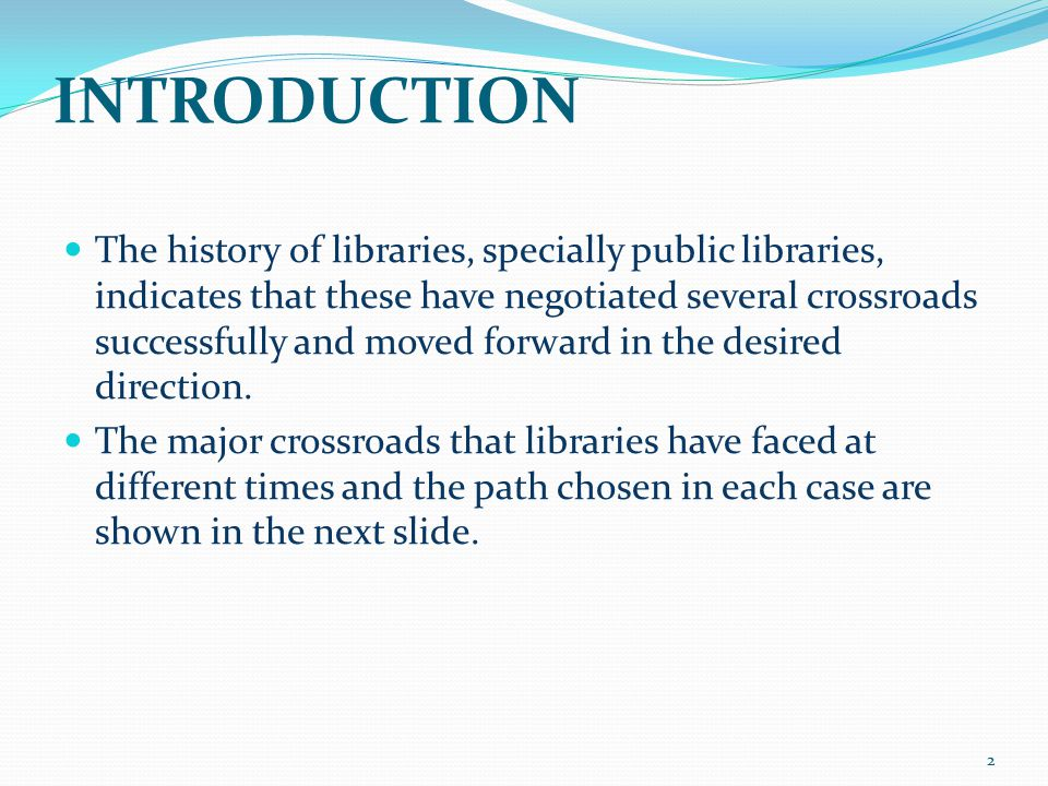 INTRODUCTION Crossroad Path chosen  Library service for chosen few or Library service for all Library service for all  Fee-based library service or Free library service Free library service (specially in public libraries)  Manual library service or Automated library service Automated library service  Fixed location and fixed time library service or Anywhere anytime library service Anywhere anytime library service 3