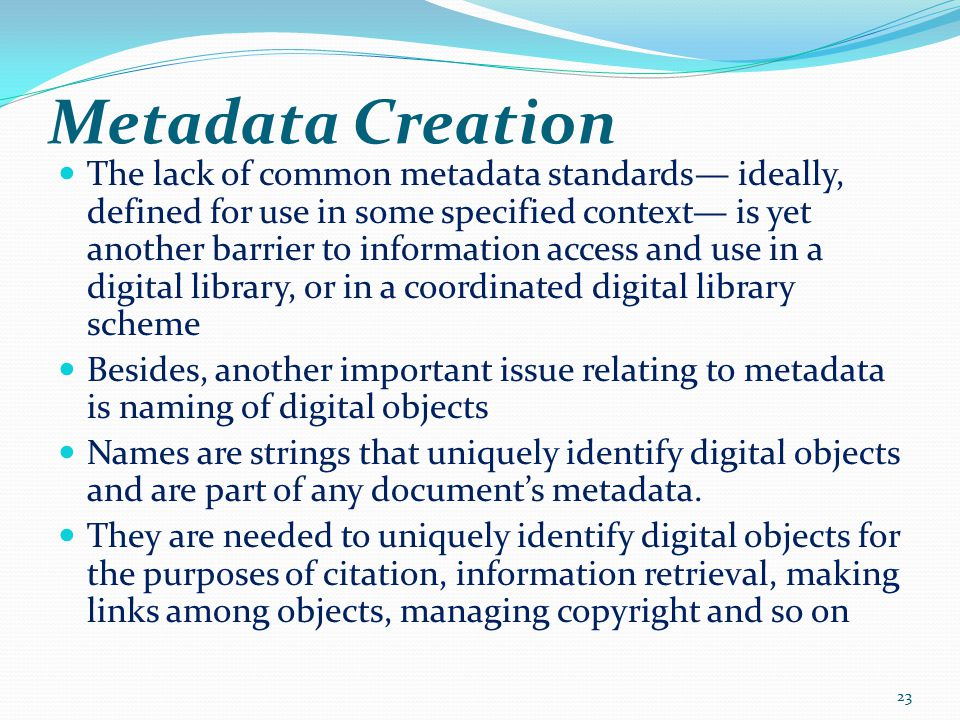 Metadata Creation The lack of common metadata standards— ideally, defined for use in some specified context— is yet another barrier to information access and use in a digital library, or in a coordinated digital library scheme Besides, another important issue relating to metadata is naming of digital objects Names are strings that uniquely identify digital objects and are part of any document's metadata.