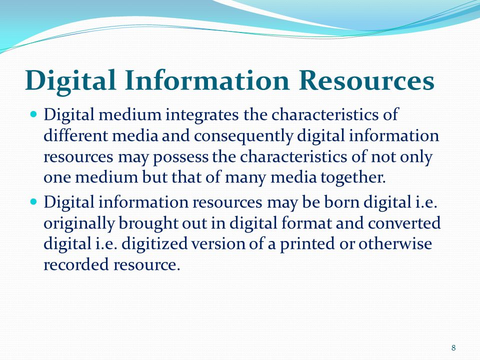 Digital Information Resources Digital medium integrates the characteristics of different media and consequently digital information resources may possess the characteristics of not only one medium but that of many media together.