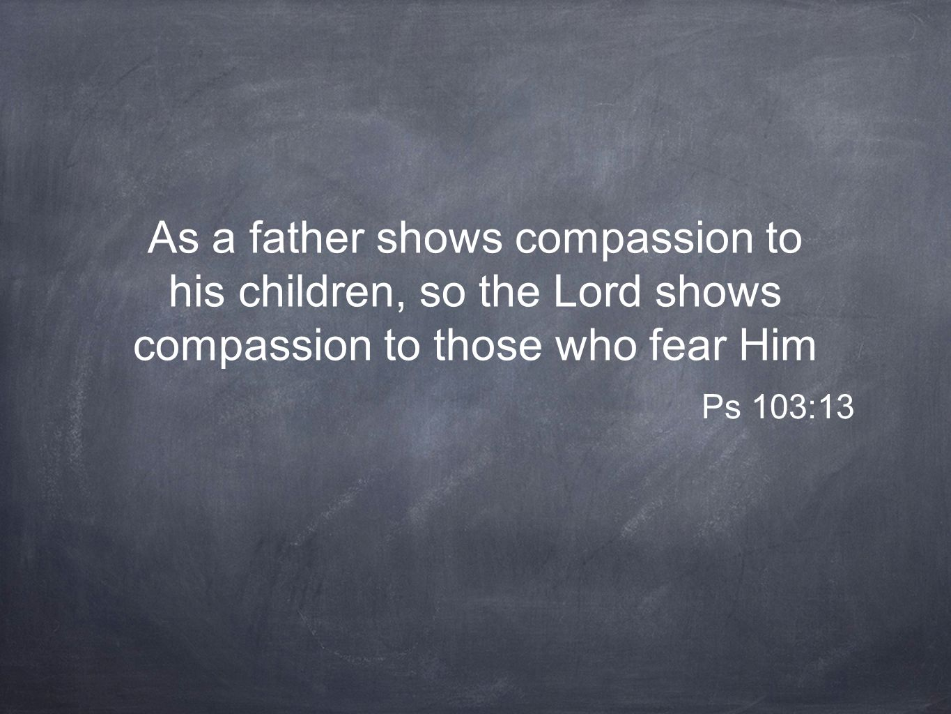 As a father shows compassion to his children, so the Lord shows compassion to those who fear Him Ps 103:13