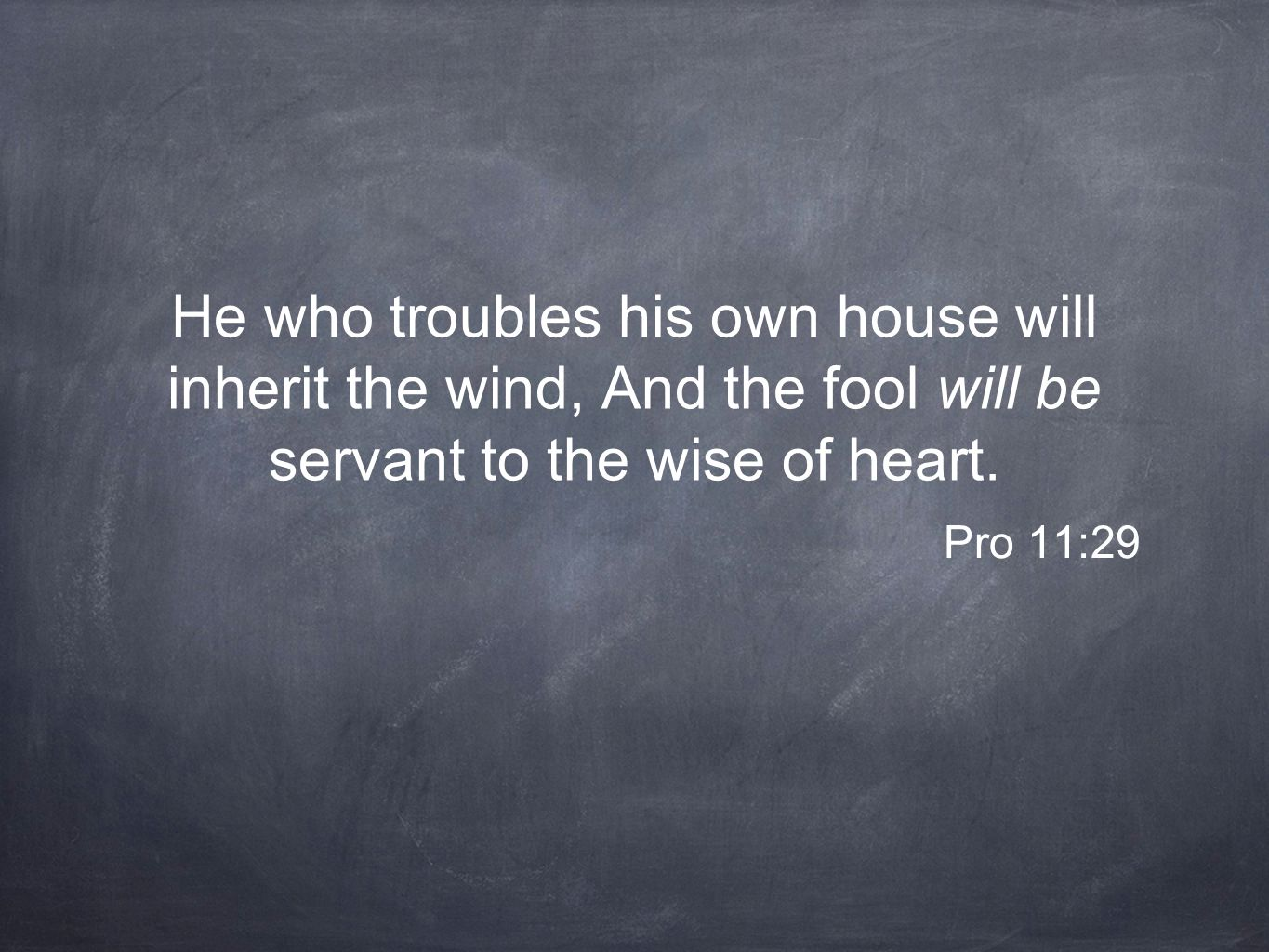 He who troubles his own house will inherit the wind, And the fool will be servant to the wise of heart.
