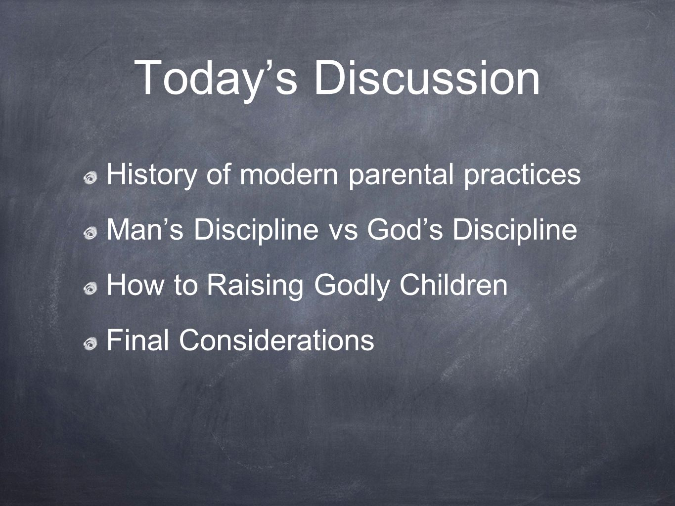 Today's Discussion History of modern parental practices Man's Discipline vs God's Discipline How to Raising Godly Children Final Considerations
