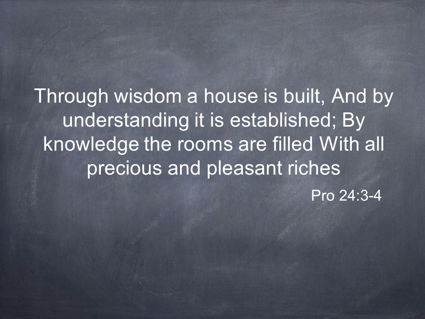 Through wisdom a house is built, And by understanding it is established; By knowledge the rooms are filled With all precious and pleasant riches Pro 24:3-4