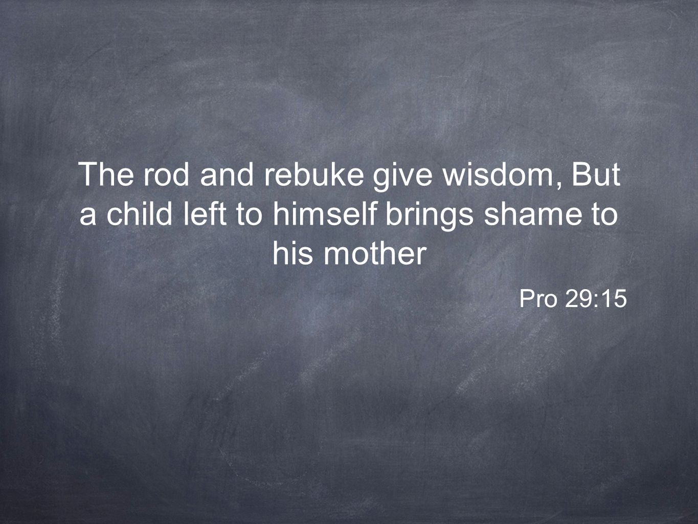 The rod and rebuke give wisdom, But a child left to himself brings shame to his mother Pro 29:15