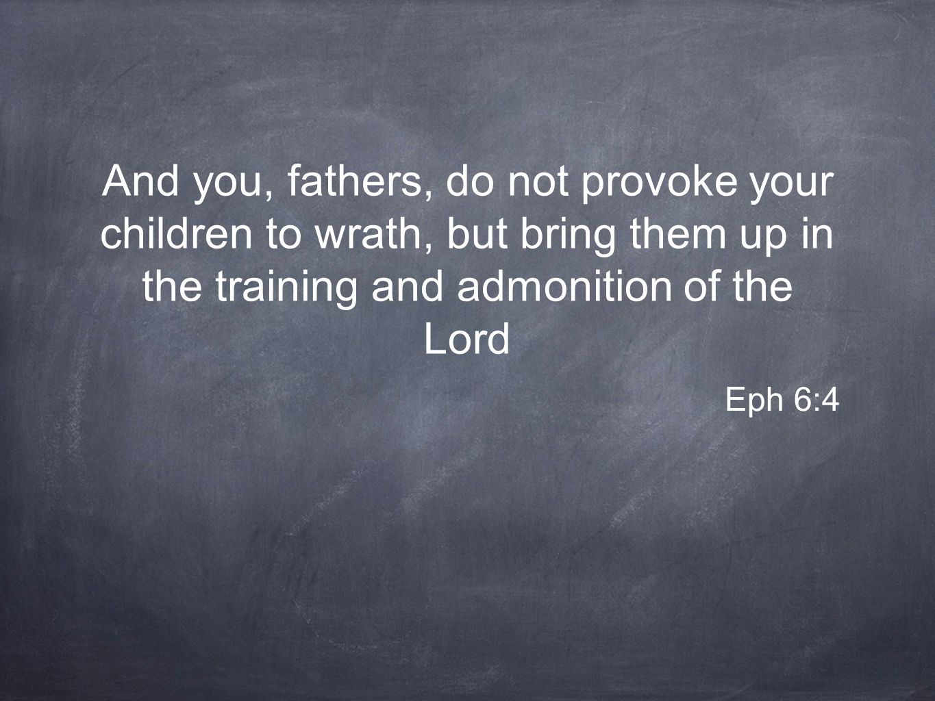 And you, fathers, do not provoke your children to wrath, but bring them up in the training and admonition of the Lord Eph 6:4